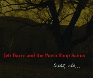 Jeb Barry and the Pawnshop Saints, texas, etc...